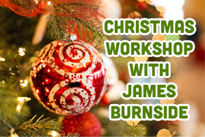 Christmas Workshop with James Burnside